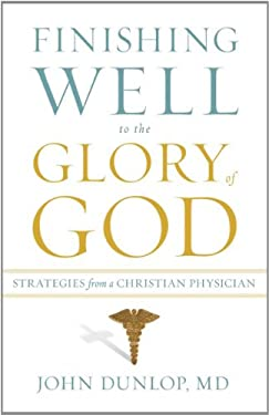 Finishing Well to the Glory of God: Strategies from a Christian Physician 9781433513473