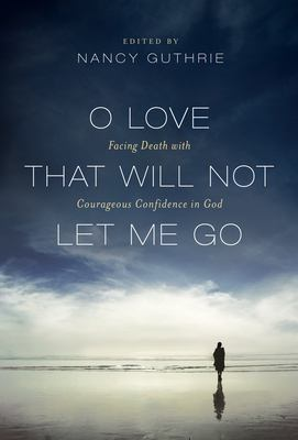 O Love That Will Not Let Me Go: Facing Death with Courageous Confidence in God 9781433516184