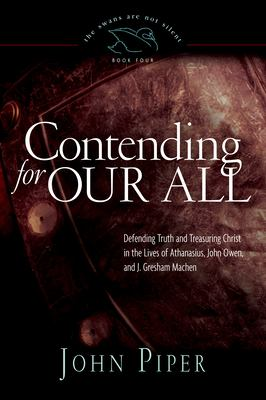 Contending for Our All: Defending Truth and Treasuring Christ in the Lives of Athanasius, John Owen, and J. Gresham Machen 9781433519284