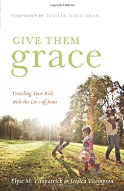 Give Them Grace: Dazzling Your Kids with the Love of Jesus 9781433520099