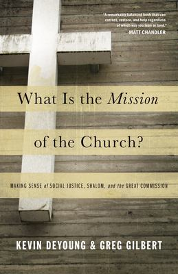 What Is the Mission of the Church?: Making Sense of Social Justice, Shalom, and the Great Commission 9781433526909