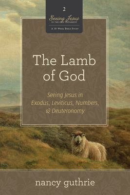 The Lamb of God: Seeing Jesus in Exodus, Leviticus, Numbers, and Deuteronomy 9781433532986