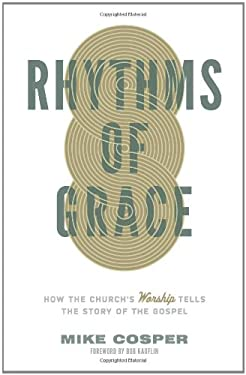 Rhythms of Grace: How the Church's Worship Tells the Story of the Gospel 9781433533426