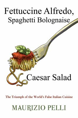 Fettuccine Alfredo, Spaghetti Bolognaise & Caesar Salad: The Triumph of the World's False Italian Cuisine 9781434917829