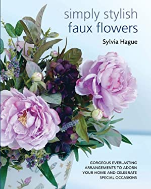 Simply Stylish Faux Flowers: Gorgeous Everlasting Arrangements to Adorn Your Home and Celebrate Special Occasions 9781438000381