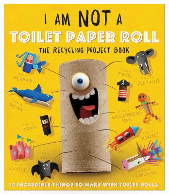 I Am Not a Toilet Paper Roll: 10 Incredible Things to Make with Toilet Paper Rolls