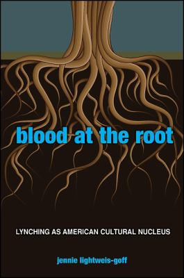 Blood at the Root: Lynching as American Cultural Nucleus 9781438436289