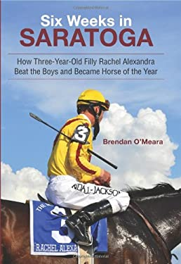 Six Weeks in Saratoga: How Three-Year-Old Filly Rachel Alexandra Beat the Boys and Became Horse of the Year 9781438439419