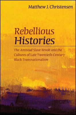 Rebellious Histories: The Amistad Slave Revolt and the Cultures of Late Twentieth-Century Black Transnationalism 9781438439693