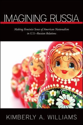 Imagining Russia: Making Feminist Sense of American Nationalism in U.S.Russian Relations 9781438439754