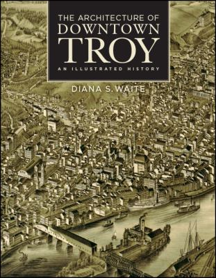 The Architecture of Downtown Troy: An Illustrated History (Rensselaer County Historical Society)
