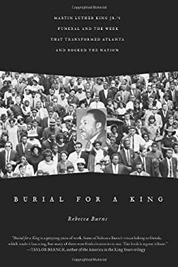 Burial for a King: Martin Luther King Jr.'s Funeral and the Week That Transformed Atlanta and Rocked the Nation 9781439130544