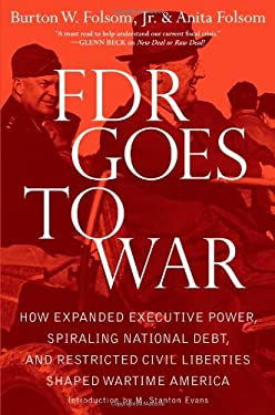 FDR Goes to War: How Expanded Executive Power, Spiraling National Debt, and Restricted Civil Liberties Shaped Wartime America 9781439183205