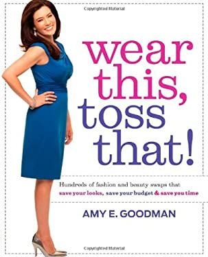 Wear This, Toss That!: Hundreds of Fashion and Beauty Swaps That Save Your Looks, Save Your Budget & Save You Time 9781439184417