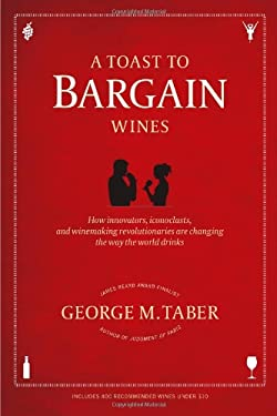 A Toast to Bargain Wines: How Innovators, Iconoclasts, and Winemaking Revolutionaries Are Changing the Way the World Drinks 9781439195185