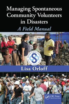 Managing Spontaneous Community Volunteers in Disasters: A Field Manual 9781439818336