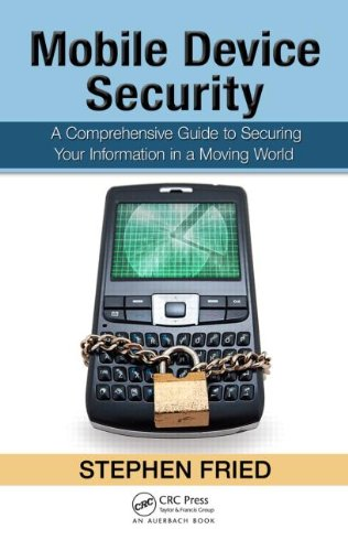 Mobile Device Security: A Comprehensive Guide to Securing Your Information in a Moving World 9781439820162