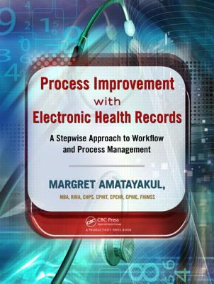 Process Improvement with Electronic Health Records: A Stepwise Approach to Workflow and Process Management 9781439872338