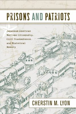 Prisons and Patriots: Japanese American Wartime Citizenship, Civil Disobedience, and Historical Memory 9781439901878