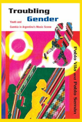 Troubling Gender: Youth and Cumbia in Argentina's Music Scene 9781439902677