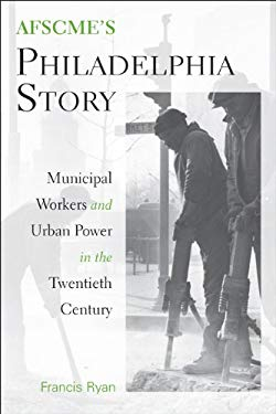 AFSCME's Philadelphia Story: Municipal Workers and Urban Power in the Twentieth Century 9781439902783