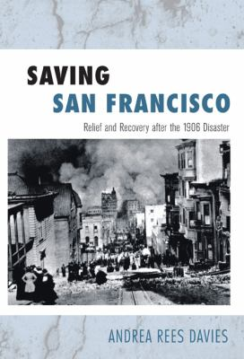 Saving San Francisco: Relief and Recovery After the 1906 Disaster 9781439904336