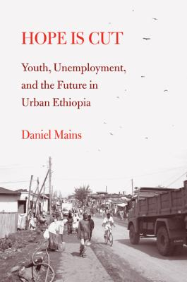 Hope Is Cut: Youth, Unemployment, and the Future in Urban Ethiopia 9781439904794