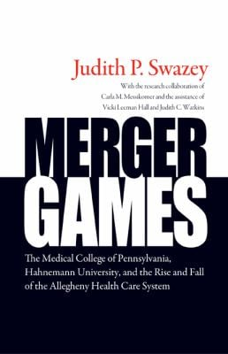 Merger Games: The Medical College of Pennsylvania, Hahnemann University, and the Rise and Fall of the Allegheny Health Care System 9781439907177