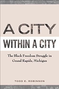 A City Within a City: The Black Freedom Struggle in Grand Rapids, Michigan 9781439909225