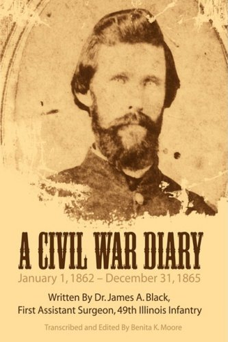 A Civil War Diary: Written by Dr. James A. Black, First Assistant Surgeon, 49th Illinois Infantry 9781434393678