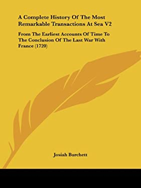 A   Complete History of the Most Remarkable Transactions at Sea V2: From the Earliest Accounts of Time to the Conclusion of the Last War with France ( 9781437140903