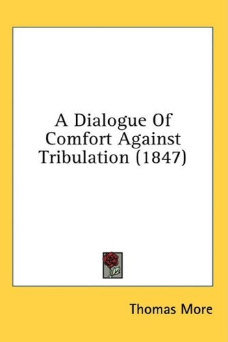 A Dialogue of Comfort Against Tribulation (1847) 9781436529952
