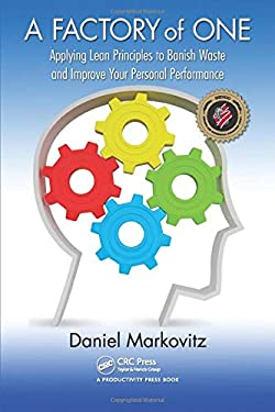 A Factory of One: Applying Lean Principles to Banish Waste and Improve Your Personal Performance 9781439859933