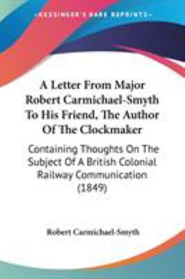 A   Letter from Major Robert Carmichael-Smyth to His Friend, the Author of the Clockmaker: Containing Thoughts on the Subject of a British Colonial Ra