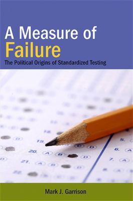 A Measure of Failure: The Political Origins of Standardized Testing 9781438427782