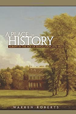 A Place in History: Albany in the Age of Revolution, 1775-1825 9781438433295