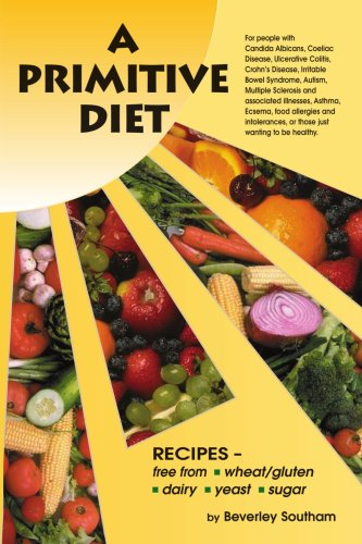 A Primitive Diet: A Book of Recipes Free from Wheat/Gluten, Dairy Products, Yeast and Sugar: For People with Candidiasis, Coeliac Diseas