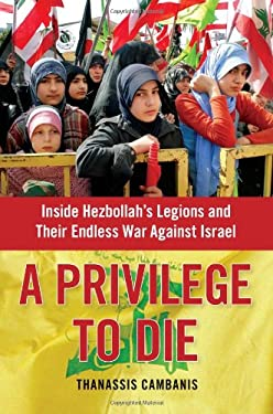 A Privilege to Die: Inside Hezbollah's Legions and Their Endless War Against Israel 9781439143605