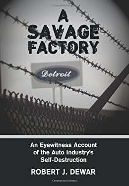 A Savage Factory: An Eyewitness Account of the Auto Industry's Self-Destruction 9781438952949