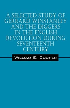 A Selected Study of Gerrard Winstanley and the Diggers in the English Revolution During Seventeenth Century 9781432762230