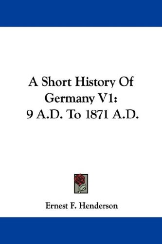 A Short History of Germany V1: 9 A.D. to 1871 A.D.