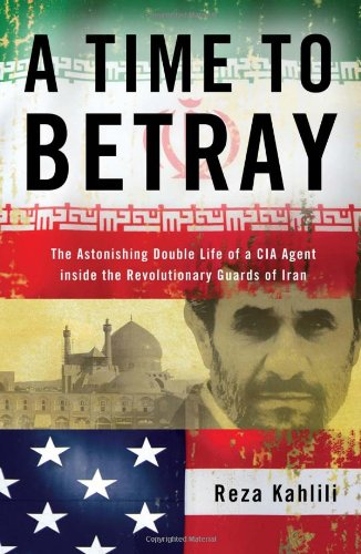 A Time to Betray: The Astonishing Double Life of a CIA Agent Inside the Revolutionary Guards of Iran 9781439189030