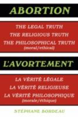 Abortion: The Legal Truth, the Religious Truth, the Philosophical Truth (Moral/Ethical) 9781434355720
