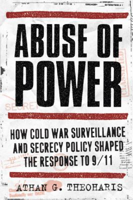 Abuse of Power: How Cold War Surveillance and Secrecy Policy Shaped the Response to 9/11 9781439906644
