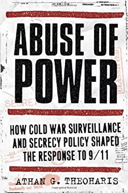 Abuse of Power: How Cold War Surveillance and Secrecy Policy Shaped the Response to 9/11 9781439906651