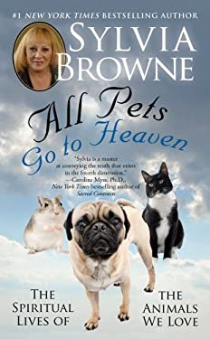 All Pets Go to Heaven: The Spiritual Lives of the Animals We Love 9781439177631