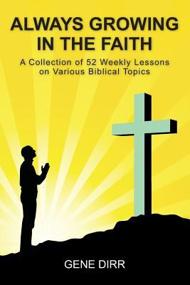 Always Growing in the Faith : A Collection of 52 Weekly Lessons on Various Biblical Topics