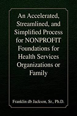 An Accelerated, Streamlined, and Simplified Process for Nonprofit Foundations for Health Services Organizations or Family 9781436387866