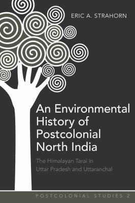 An Environmental History of Postcolonial North India: The Himalayan Tarai in Uttar Pradesh and Uttaranchal