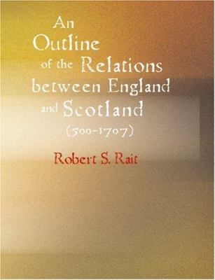 An Outline of the Relations Between England and Scotland (500-1707) 9781434602916